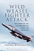 Wild Weasel Fighter Attack: The Story of the Suppression of Enemy Air Defences