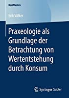 Praxeologie als Grundlage der Betrachtung von Wertentstehung durch Konsum (BestMasters)