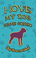 I love my dog Cane Corso - Dog owner notebook: Doggy style designed pages for dog owner's to note Training log and daily adventures.