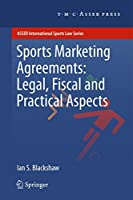 Sports Marketing Agreements: Legal, Fiscal and Practical Aspects: Legal, Fiscal and Practical Aspects (ASSER International Sports Law Series)