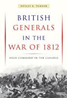 British Generals in the War of 1812: High Command in the Canadas