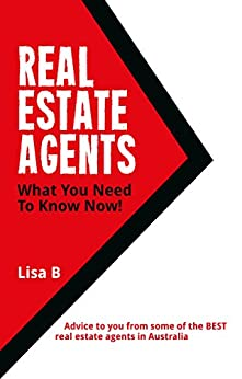 Real Estate Agents What You Need To Know Now.: Advice to you from some of the BEST real estate agents in Australia. by [B., Lisa, B, Lisa]