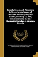 Lincoln Centennial; Addresses Delivered at the Memorial Exercises Held at Springfield, Illinois, February 12, 1909, Commemorating the One Hundredth Birthday of Abraham Lincoln
