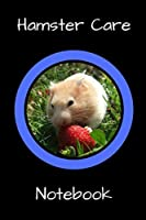 Hamster Care Notebook: Personalized Fun Kid-Friendly Daily Hamster Log Book to Look After All Your Small Pet's Needs. Great For Recording Feeding, Water, Cleaning & Hamster Activities.