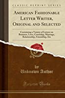 American Fashionable Letter Writer, Original and Selected: Containing a Variety of Letters on Business, Love, Courtship, Marriage, Relationship, Friendship, Etc (Classic Reprint)