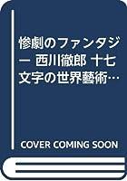 惨劇のファンタジー 西川徹郎 十七文字の世界藝術 (西川徹郎研究叢書)