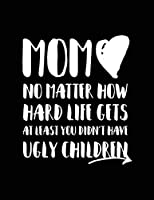 Mom No Matter How Hard Life Gets at Least You Didn't Have Ugly Children: Moms Journal Notebook