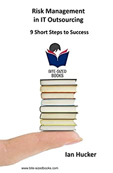 Risk Management in IT Outsourcing: 9 Short Steps to Success (Bite-Sized Business Books Book 17) by [Hucker, Ian]