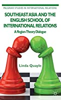 Southeast Asia and the English School of International Relations: A Region-Theory Dialogue (Palgrave Studies in International Relations)