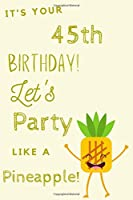 It's Your 45th Birthday Let's Party Like A Pineapple: 45th Birthday Gift / Journal / Notebook / Diary / Unique Greeting & Birthday Card Alternative