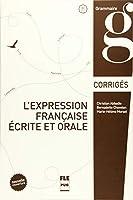 L'Expression française écrite et orale: Nouvelle Couverture 2015 / Corrigés des exercices