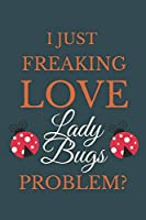 I Just Freakin Love Lady Bugs Problem?: Novelty Notebook Gift For Lady Bugs Lovers