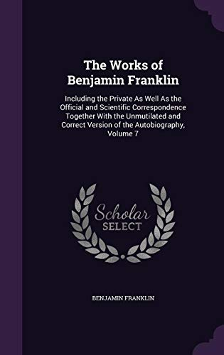 Download The Works of Benjamin Franklin: Including the Private as Well as the Official and Scientific Correspondence Together with the Unmutilated and Correct Version of the Autobiography, Volume 7 1357167725