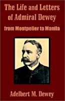The Life and Letters of Admiral Dewey: From Montpelier to Manila