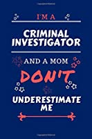 I'm A Criminal Investigator And A Mom Don't Underestimate Me: Perfect Gag Gift For A Criminal Investigator Who Happens To Be A Mom And NOT To Be Underestimated!   Blank Lined Notebook Journal   100 Pages 6 x 9 Format   Office   Work   Job   Humour and Ban