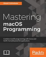 Mastering macOS Programming: Hands-on guide to macOS Sierra Application Development