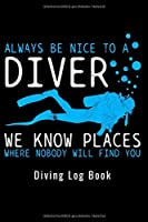 Always Be Nice To A Diver We Know Places Where Nobody Will Find You - Diving Log Book: Scuba Diving Log Dive Logbook 100 Dives Scuba Diver Gift