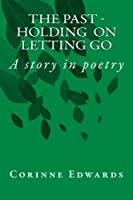 The Past - Holding on -letting Go: A Story in Poetry