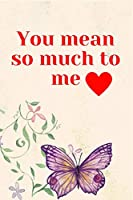 You Mean So Much To Me: Notebook 120 pages (gift for him and her):anniversary Gifts for Girl and Men=Love and Romance gift :Valentine s day gifts Romantic Gift