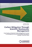 Carbon Mitigation Through Scientific Wastewater Management: Case Study on Potential Carbon Mitigation & Income to Developing Countries by Methane Recovery in Sewage Treatment Plant【洋書】 [並行輸入品]