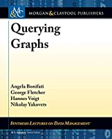 Querying Graphs (Synthesis Lectures on Data Management)