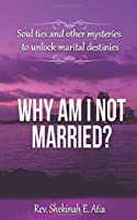 Why am I not married?: Soul ties and other mysteries to unlock marital destinies