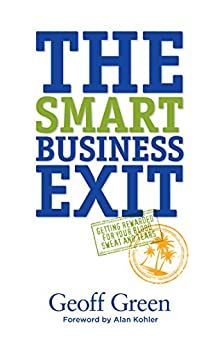The Smart Business Exit: Getting Rewarded for Your Blood, Sweat and Tears by [Green, Geoff]