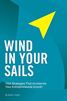 WIND IN YOUR SAILS: Vital Strategies That Accelerate Your Entrepreneurial Growth by [Greer, David J.]