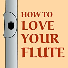 How to Love Your Flute: A Guide to Flutes and Flute Playing, or How to Play, Choose, and Care for a Flute, Plus Flute History and More