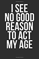 I See No Good Reason To Act My Age: Blank Lined Journal - Funny Notebook Office Gag Gift For Coworkers Colleagues And Staff Members