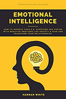 Emotional Intelligence: How to Improve Your E.q, Overcome and Coping With Negative Emotions Like Anxiety & Fear and Transform Your Relationships by [White, Hannah]