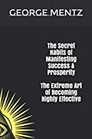The Secret habits of  Manifesting Success  & Prosperity   The Extreme Art of Becoming Highly Effective