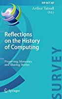 Reflections on the History of Computing: Preserving Memories and Sharing Stories (IFIP Advances in Information and Communication Technology)