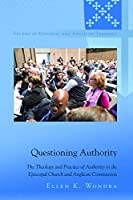 Questioning Authority: The Theology and Practice of Authority in the Episcopal Church and Anglican Communion (Studies in Episcopal and Anglican Theology)