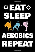 EAT SLEEP AEROBICS REPEAT: Gifts For Aerobics Lovers & Gymnastics Instructors - Blank Lined Notebook Journal – (6 x 9 Inches) – 120 Pages
