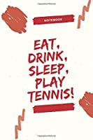 Eat, Drink, Sleep, Play Tennis!: Celebrating you everyday. Play Tennis ! Lined Notebook / Journal Gift, 120 Pages, 6x9, Soft Cover, Matte Finish