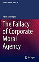 The Fallacy of Corporate Moral Agency (Issues in Business Ethics)