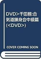 DVD>千田務:合気道錬身会中級篇 (<DVD>)