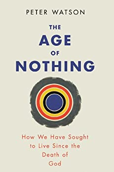 The Age of Nothing: How We Have Sought To Live Since The Death of God by [Watson, Peter]