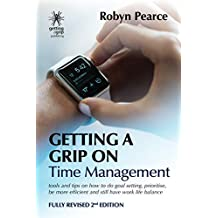 Getting a Grip on Time Management: tools and tips on how to do goal setting, prioritise, be more efficient and still have work life balance