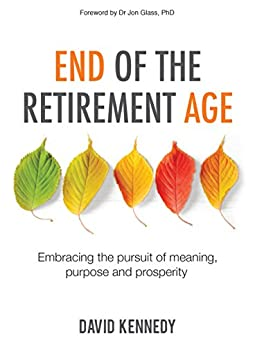 End of the Retirement Age: Embracing the Pursuit of Meaning, Purpose and Prosperity by [Kennedy, David]