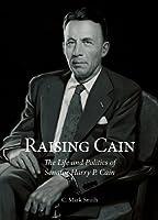 Raising Cain: The Life and Politics of Senator Harry P. Cain