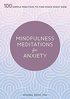 Mindfulness Meditations for Anxiety: 100 Simple Practices to Find Peace Right Now by [Smith PhD, Michael]