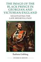 The Image of Edward the Black Prince in Georgian and Victorian England: Negotiating the Late Medieval Past (Studies in History, New Series)