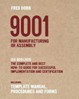 9001 for Manufacturing or Assembly: ISO 9001:2015 The complete and best how-to guide for successful implementation and certification Including template manual, procedures and forms (ISO-Quality)