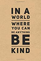 In A World Where You Can Be Anything Be Kind: Gratitude Journal Notebook, Diary for Writing Daily Grateful Thoughts and Things, 6x9 120 pages, Simple, Basic and Easy to Use to Help With Depression, Anxiety, Finding Joy Each Day and More.