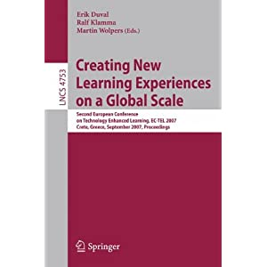 Creating New Learning Experiences on a Global Scale: Second European Conference on Technology Enhanced Learning, EC-TEL 2007, Crete, Greece, September 17-20, 2007, Proceedings (Lecture Notes in Computer Science)