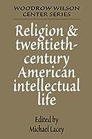 Religion and Twentieth-Century American Intellectual Life (Woodrow Wilson Center Press)