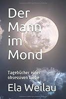 Der Mann im Mond: Tagebuecher einer obsessiven Liebe
