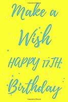 Make a Wish Happy 17th Birthday: 17th Birthday Gift /make a wish Journal / Notebook / Diary / Unique Greeting & Birthday Card Alternative